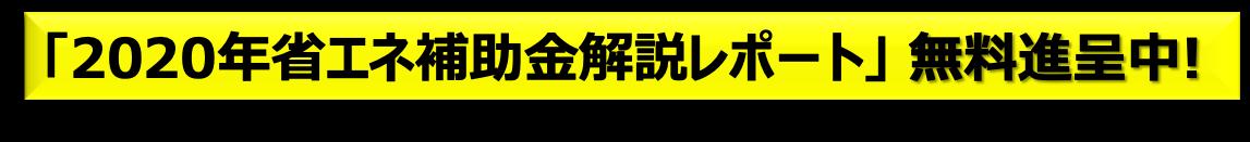 「2020年省エネ補助金解説レポート」 無料進呈中!